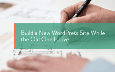 How to Build a New WordPress Site while the Old Site is Live