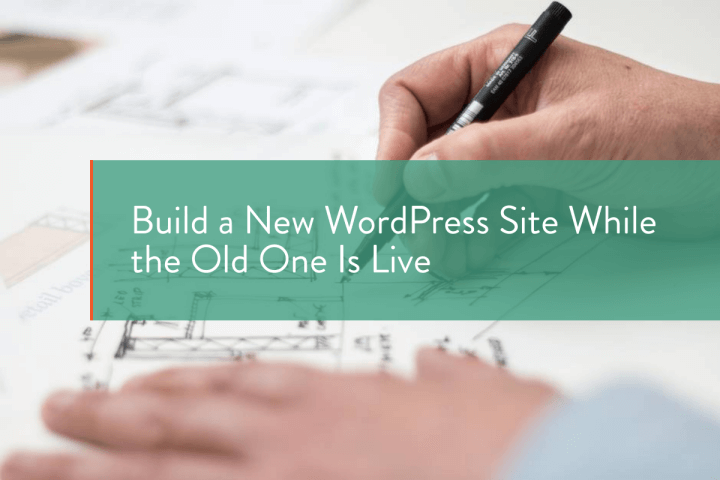 Build a New WordPress Site While the Old One Is Live