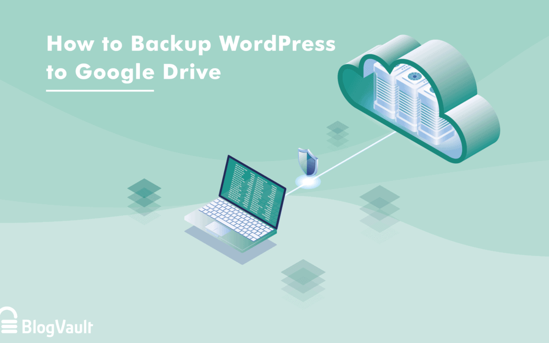 Backup WordPress to Google Drive: The Ultimate Guide